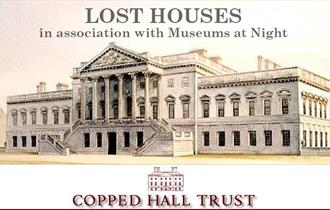 Copped Hall 'Lates'; Lost Houses in association with Museums at Night